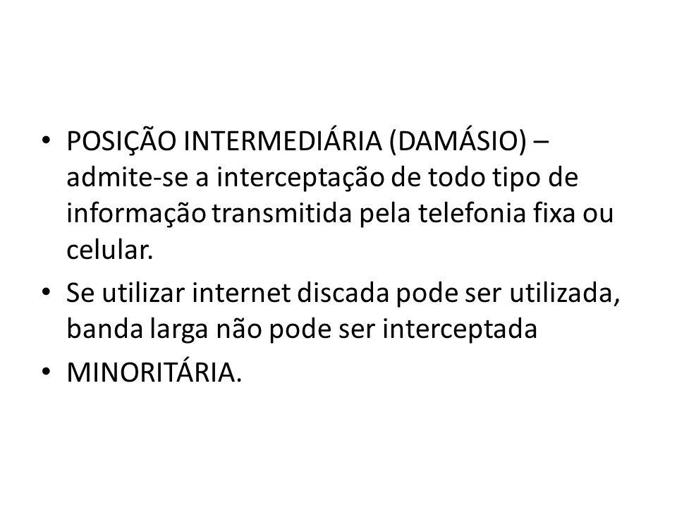 POSIÇÃO INTERMEDIÁRIA (DAMÁSIO) – admite-se a interceptação de todo tipo de informação transmitida pela telefonia fixa ou celular.