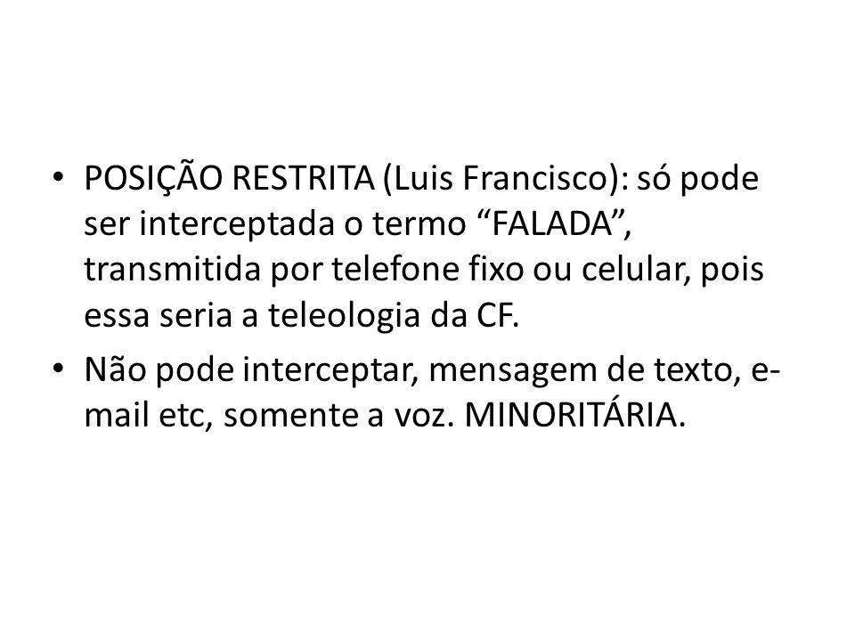 POSIÇÃO RESTRITA (Luis Francisco): só pode ser interceptada o termo FALADA , transmitida por telefone fixo ou celular, pois essa seria a teleologia da CF.