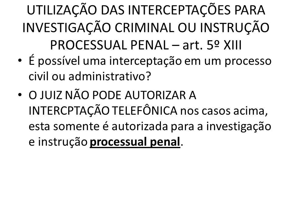 UTILIZAÇÃO DAS INTERCEPTAÇÕES PARA INVESTIGAÇÃO CRIMINAL OU INSTRUÇÃO PROCESSUAL PENAL – art. 5º XIII
