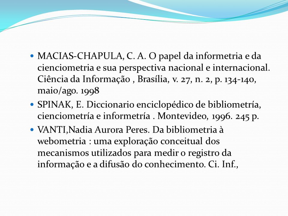 MACIAS-CHAPULA, C. A. O papel da informetria e da cienciometria e sua perspectiva nacional e internacional. Ciência da Informação , Brasília, v. 27, n. 2, p. 134-140, maio/ago. 1998