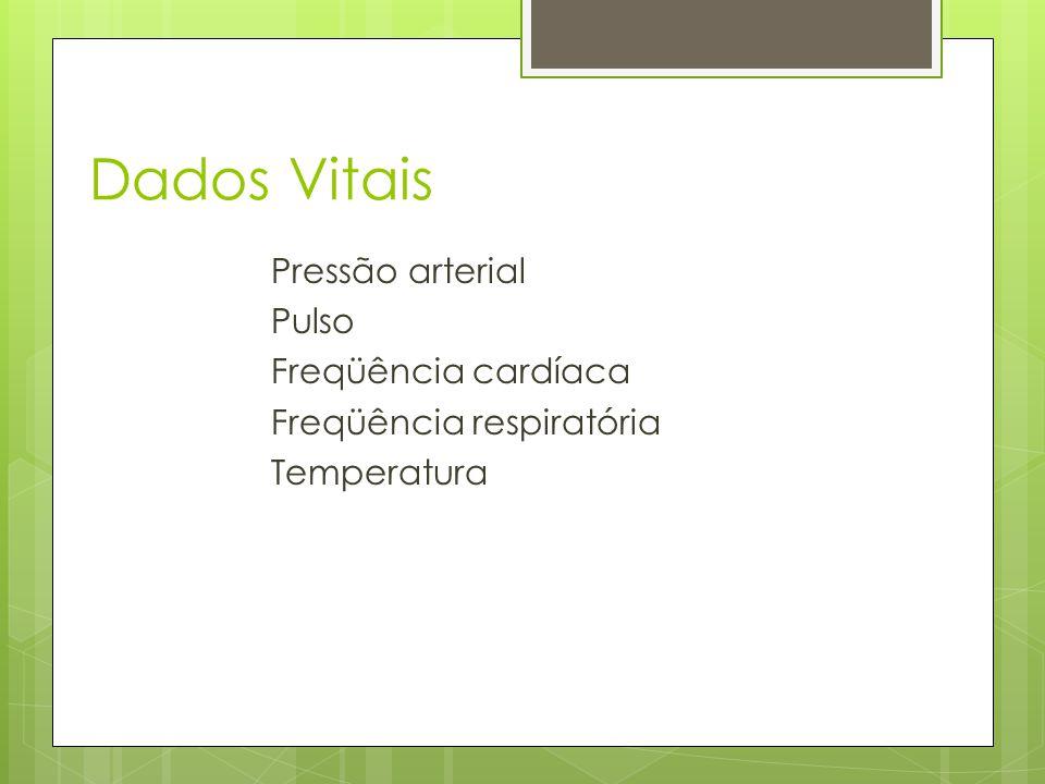 Dados Vitais Pressão arterial Pulso Freqüência cardíaca Freqüência respiratória Temperatura
