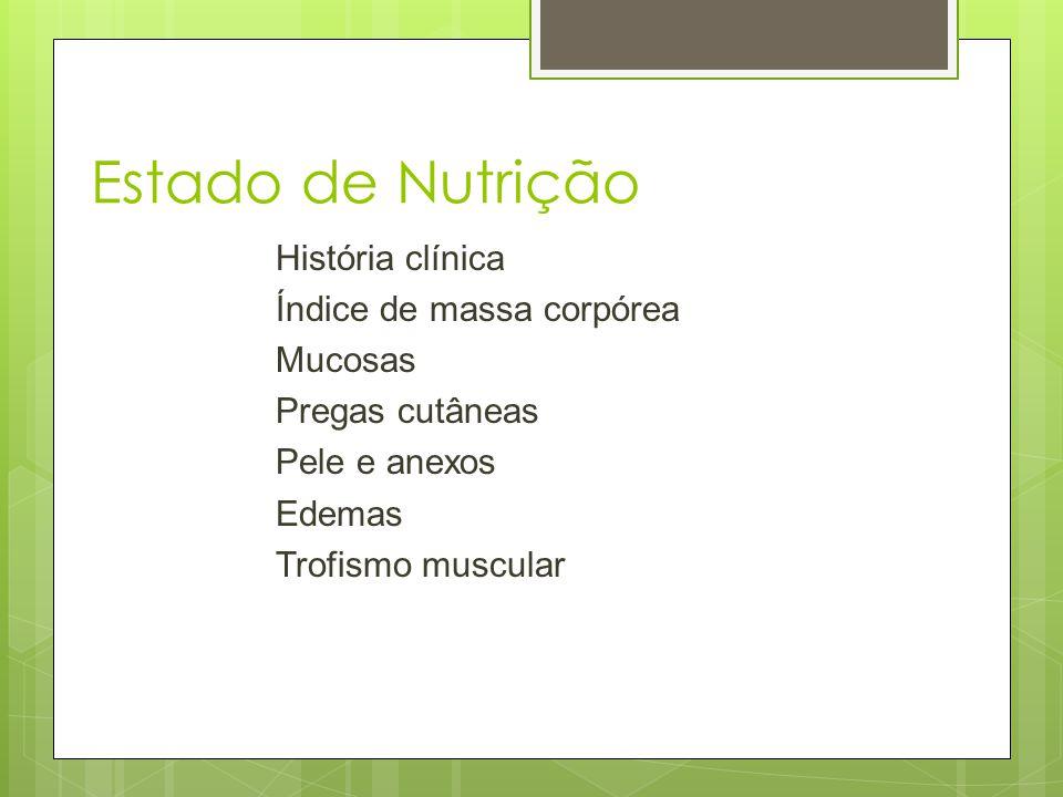Estado de Nutrição História clínica Índice de massa corpórea Mucosas Pregas cutâneas Pele e anexos Edemas Trofismo muscular