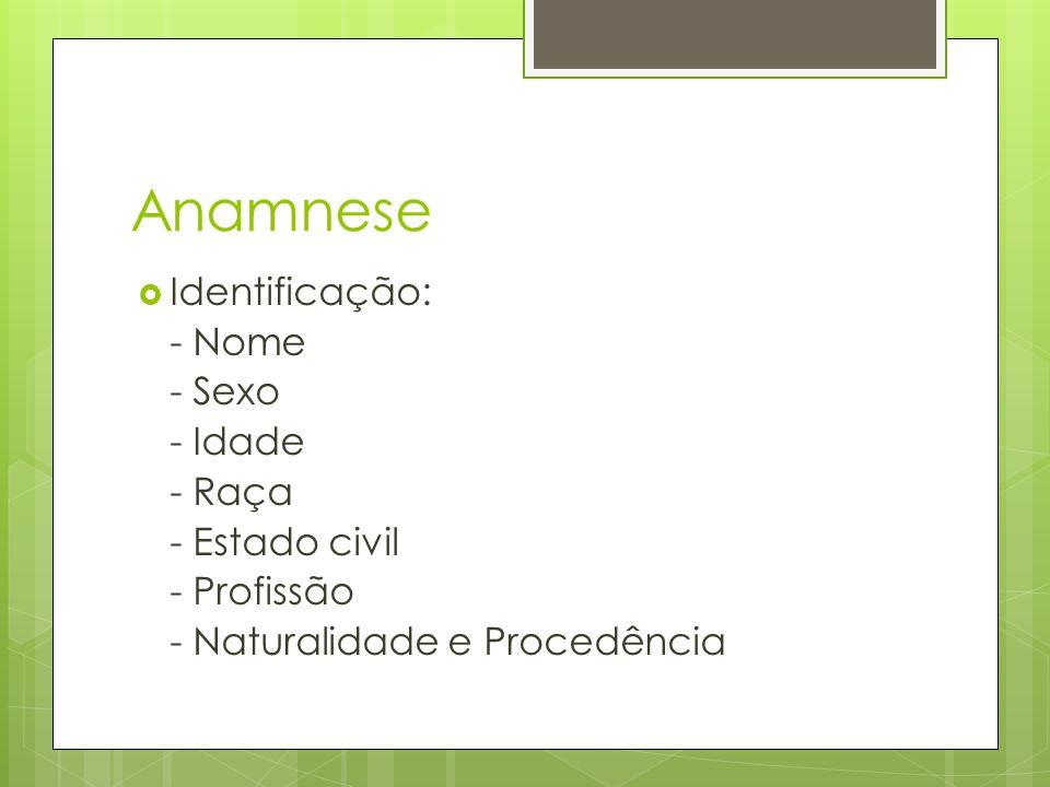 Anamnese Identificação: - Nome - Sexo - Idade - Raça - Estado civil