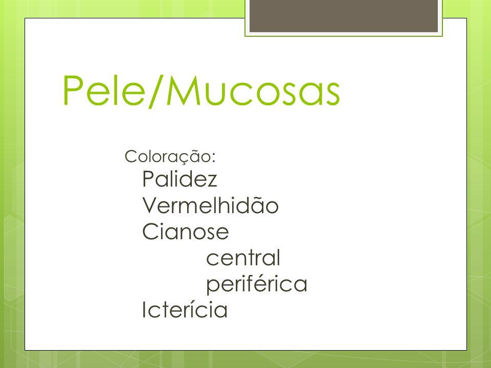 Pele/Mucosas Palidez Vermelhidão Cianose central periférica Icterícia
