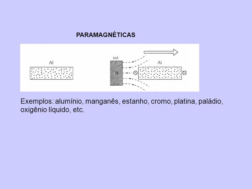 PARAMAGNÉTICAS Exemplos: alumínio, manganês, estanho, cromo, platina, paládio, oxigênio líquido, etc.