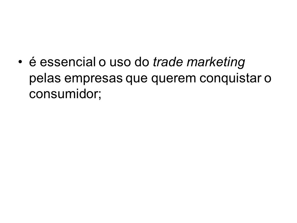 é essencial o uso do trade marketing pelas empresas que querem conquistar o consumidor;
