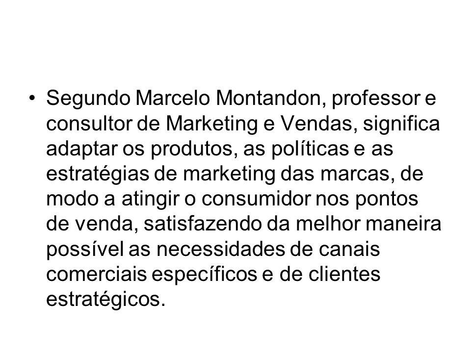 Segundo Marcelo Montandon, professor e consultor de Marketing e Vendas, significa adaptar os produtos, as políticas e as estratégias de marketing das marcas, de modo a atingir o consumidor nos pontos de venda, satisfazendo da melhor maneira possível as necessidades de canais comerciais específicos e de clientes estratégicos.