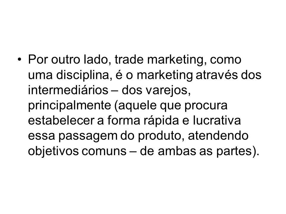 Por outro lado, trade marketing, como uma disciplina, é o marketing através dos intermediários – dos varejos, principalmente (aquele que procura estabelecer a forma rápida e lucrativa essa passagem do produto, atendendo objetivos comuns – de ambas as partes).