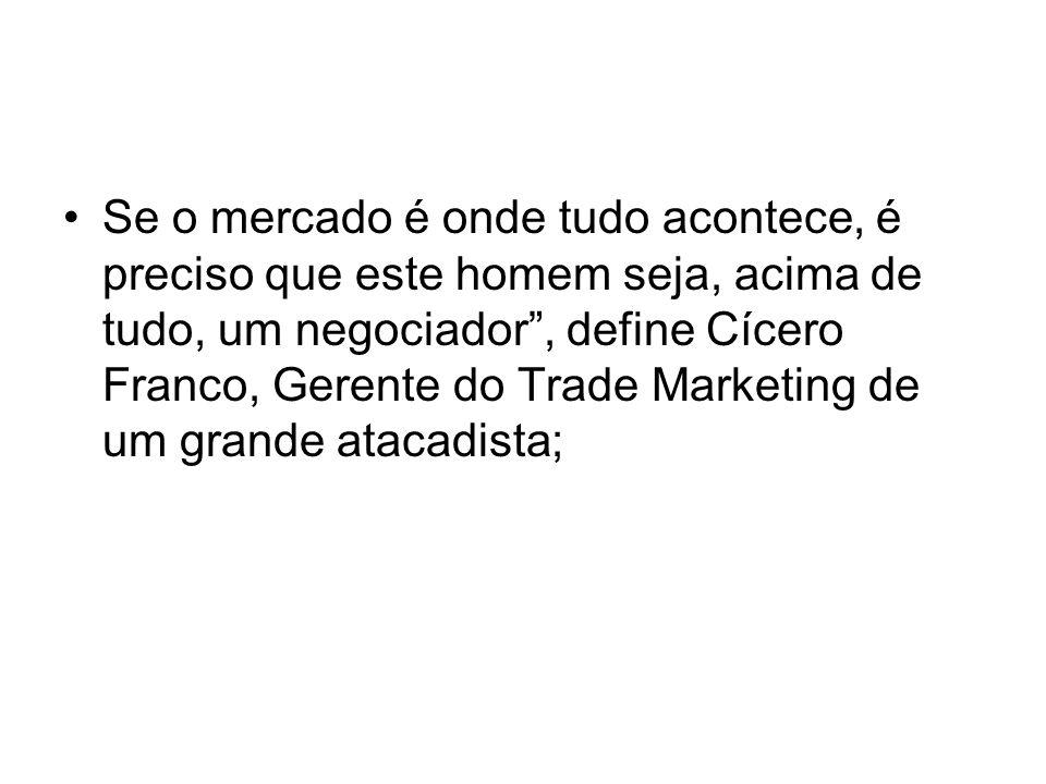 Se o mercado é onde tudo acontece, é preciso que este homem seja, acima de tudo, um negociador , define Cícero Franco, Gerente do Trade Marketing de um grande atacadista;