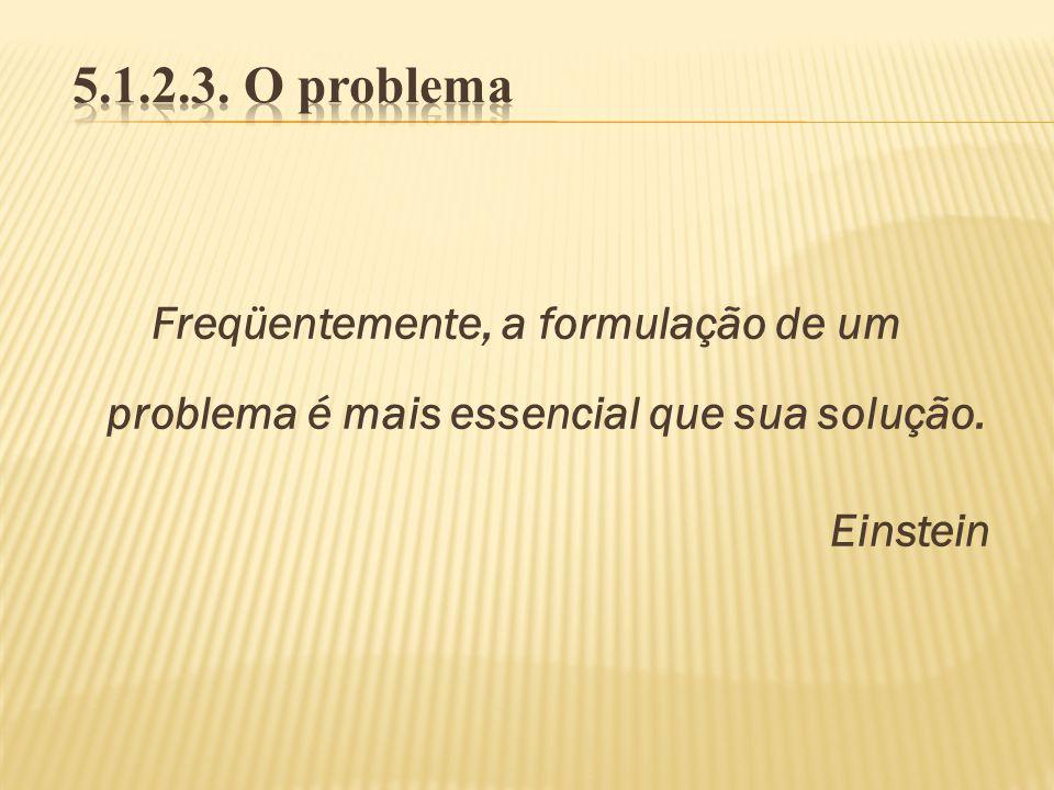 5.1.2.3. O problema Freqüentemente, a formulação de um problema é mais essencial que sua solução.
