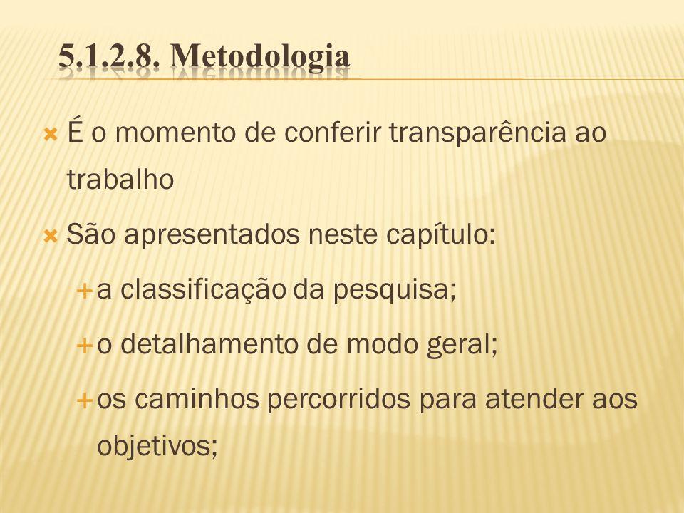 5.1.2.8. Metodologia É o momento de conferir transparência ao trabalho