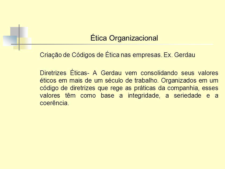 Ética Organizacional Criação de Códigos de Ética nas empresas. Ex. Gerdau.