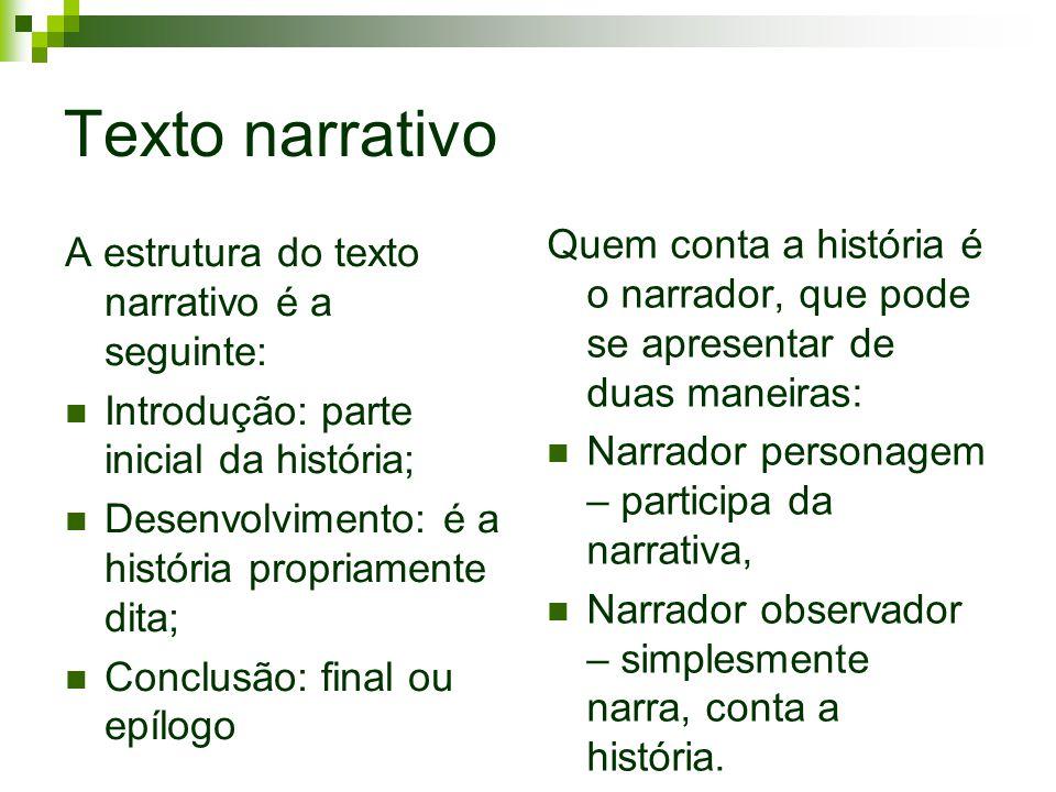 Texto narrativo Quem conta a história é o narrador, que pode se apresentar de duas maneiras: Narrador personagem – participa da narrativa,