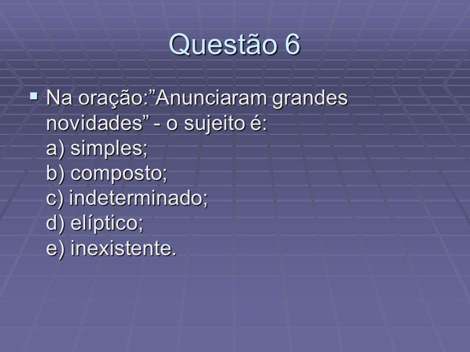Questão 6 Na oração: Anunciaram grandes novidades - o sujeito é: a) simples; b) composto; c) indeterminado; d) elíptico; e) inexistente.