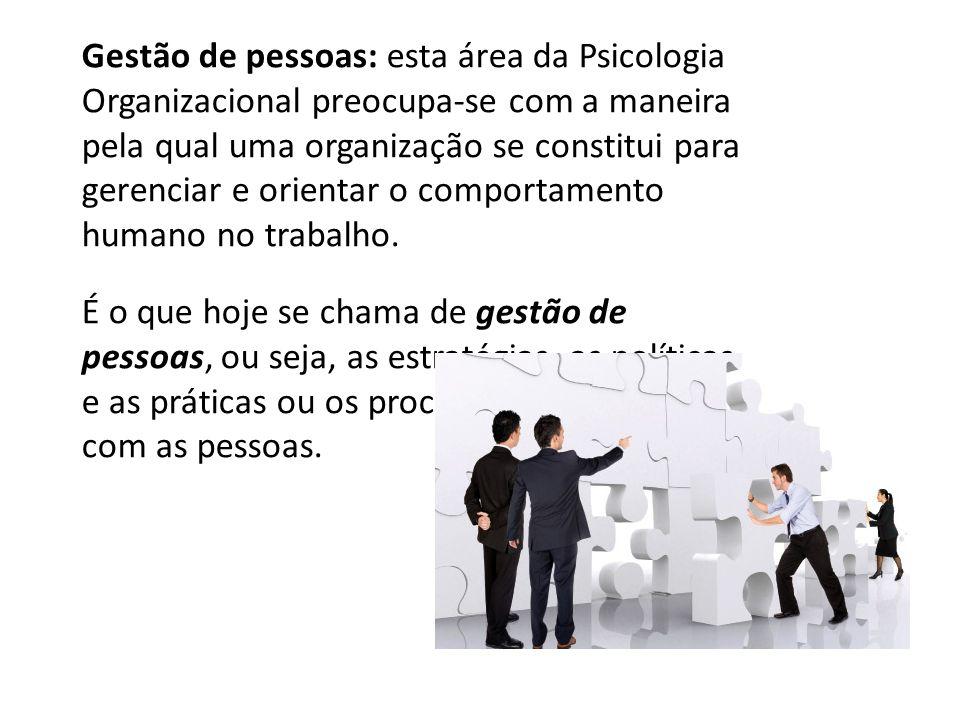 Gestão de pessoas: esta área da Psicologia Organizacional preocupa-se com a maneira pela qual uma organização se constitui para gerenciar e orientar o comportamento humano no trabalho.