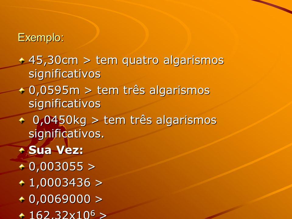 Exemplo: 45,30cm > tem quatro algarismos significativos. 0,0595m > tem três algarismos significativos.