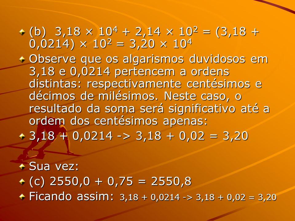 (b) 3,18 × 104 + 2,14 × 102 = (3,18 + 0,0214) × 102 = 3,20 × 104