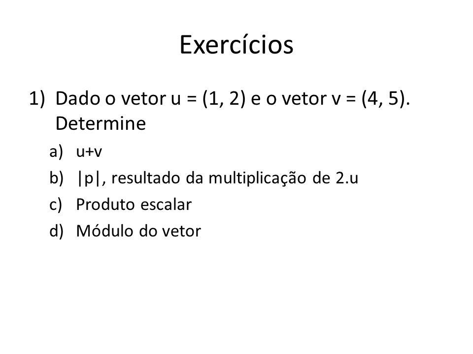 Exercícios Dado o vetor u = (1, 2) e o vetor v = (4, 5). Determine u+v
