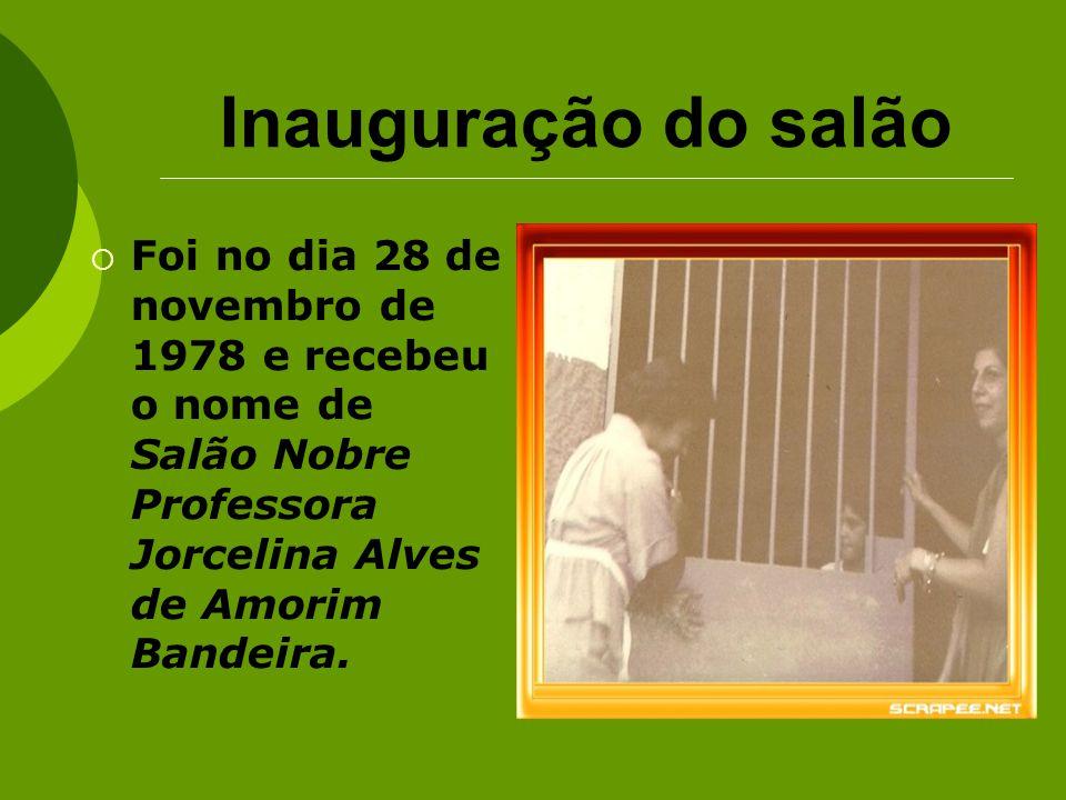 Inauguração do salão Foi no dia 28 de novembro de 1978 e recebeu o nome de Salão Nobre Professora Jorcelina Alves de Amorim Bandeira.