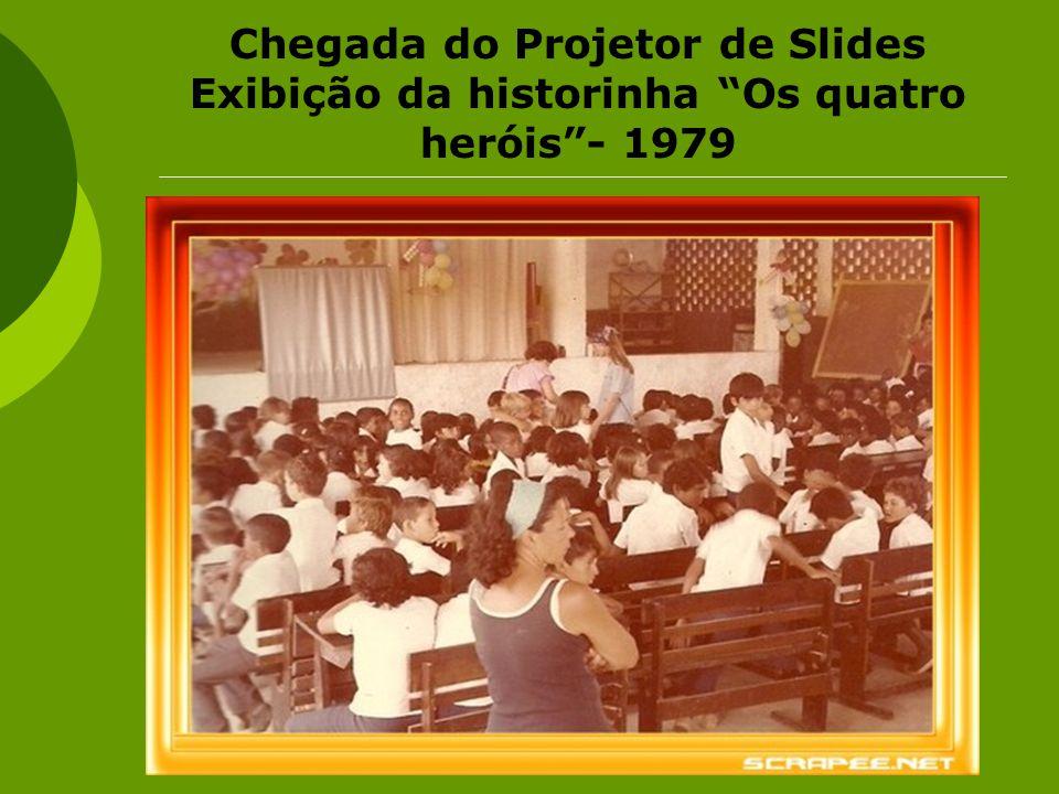 Chegada do Projetor de Slides Exibição da historinha Os quatro heróis - 1979