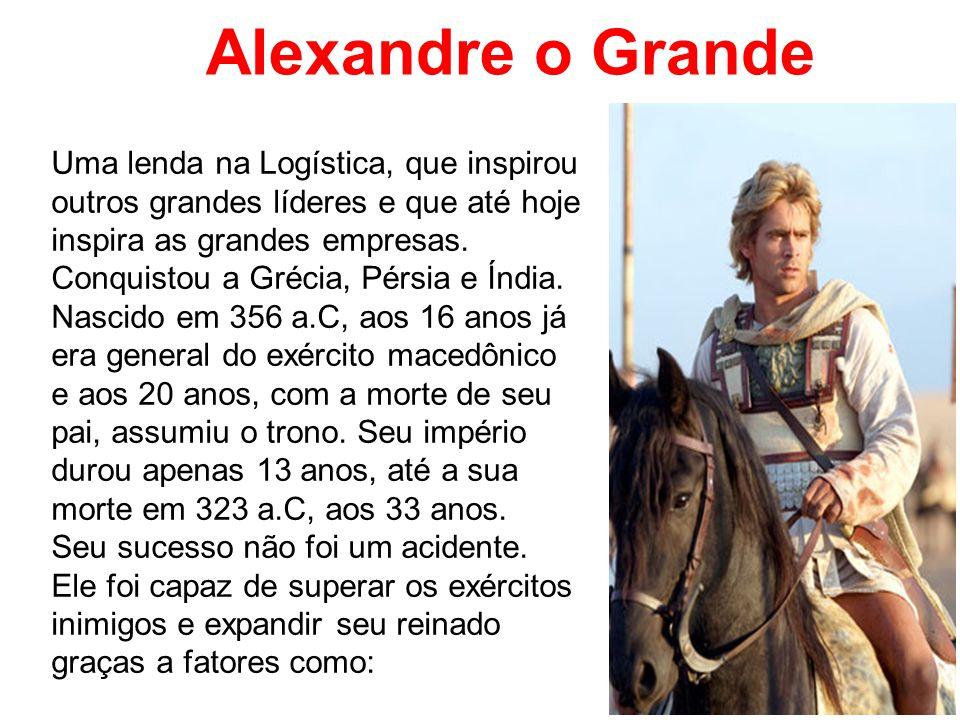 Alexandre o Grande Uma lenda na Logística, que inspirou outros grandes líderes e que até hoje inspira as grandes empresas.