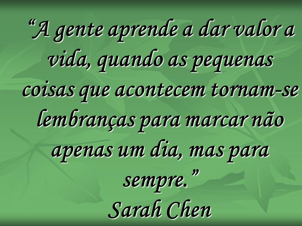 A gente aprende a dar valor a vida, quando as pequenas coisas que acontecem tornam-se lembranças para marcar não apenas um dia, mas para sempre. Sarah Chen