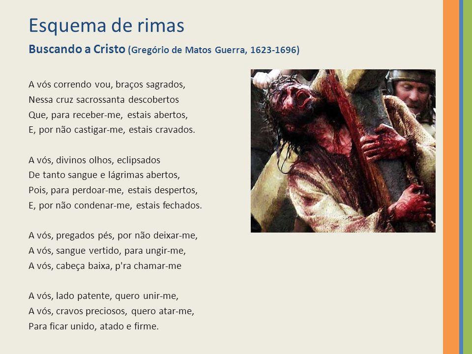 Esquema de rimas Buscando a Cristo (Gregório de Matos Guerra, 1623-1696) A vós correndo vou, braços sagrados,