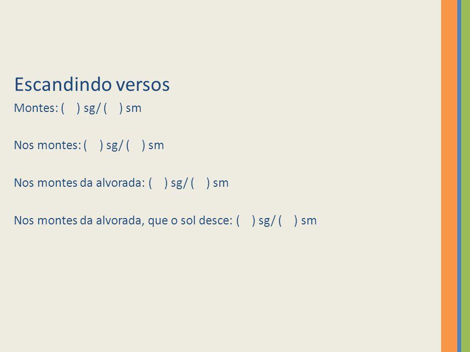 Escandindo versos Montes: ( ) sg/ ( ) sm Nos montes: ( ) sg/ ( ) sm