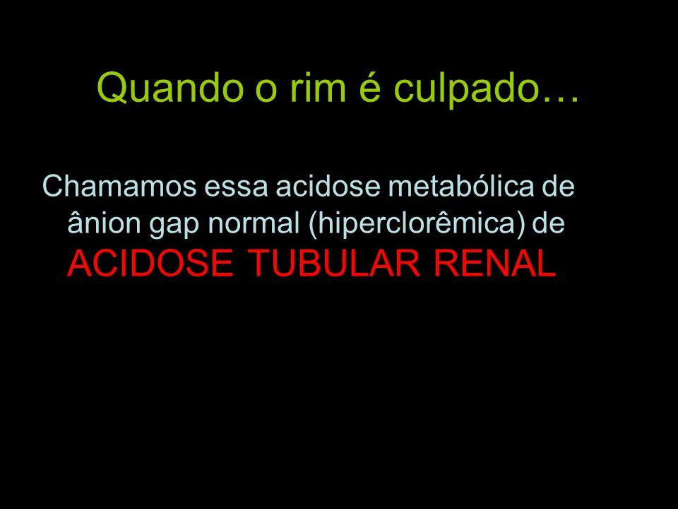 Quando o rim é culpado… Chamamos essa acidose metabólica de ânion gap normal (hiperclorêmica) de ACIDOSE TUBULAR RENAL.