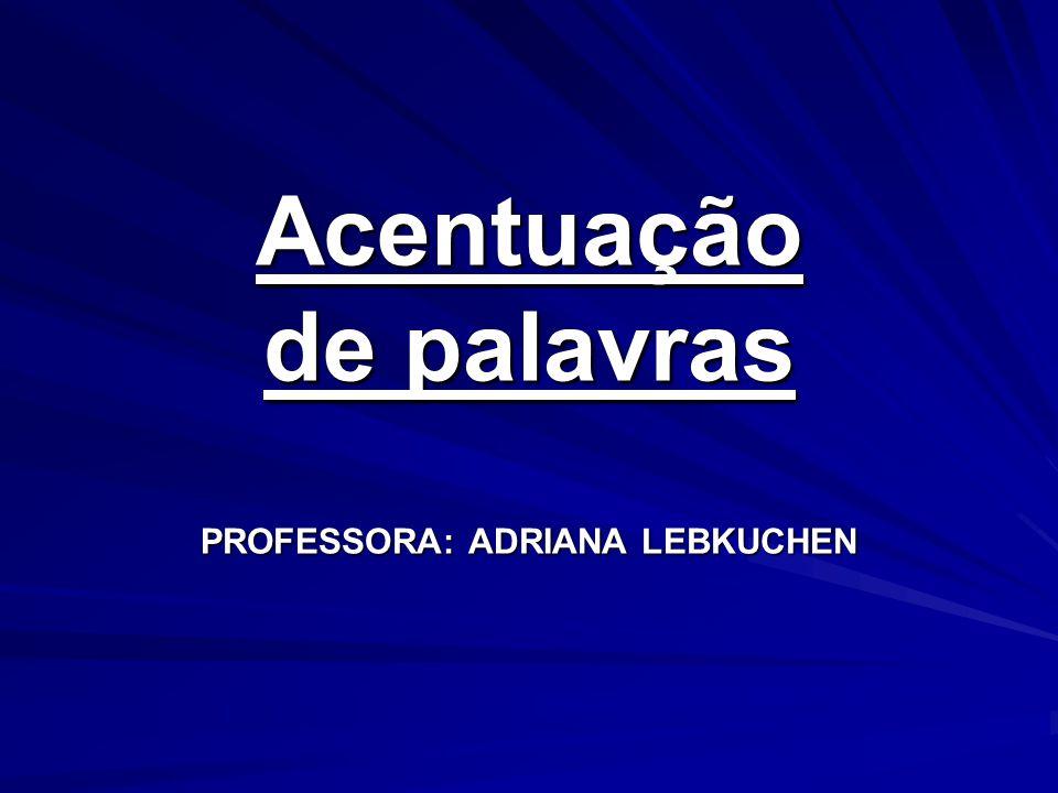 Acentuação de palavras PROFESSORA: ADRIANA LEBKUCHEN