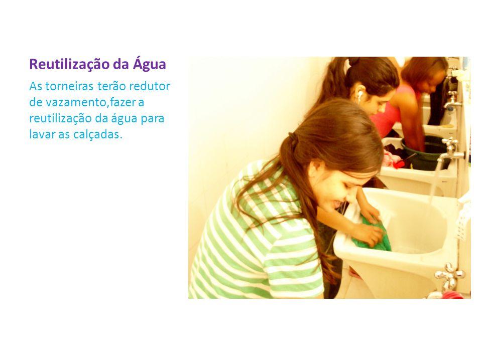Reutilização da Água As torneiras terão redutor de vazamento,fazer a reutilização da água para lavar as calçadas.