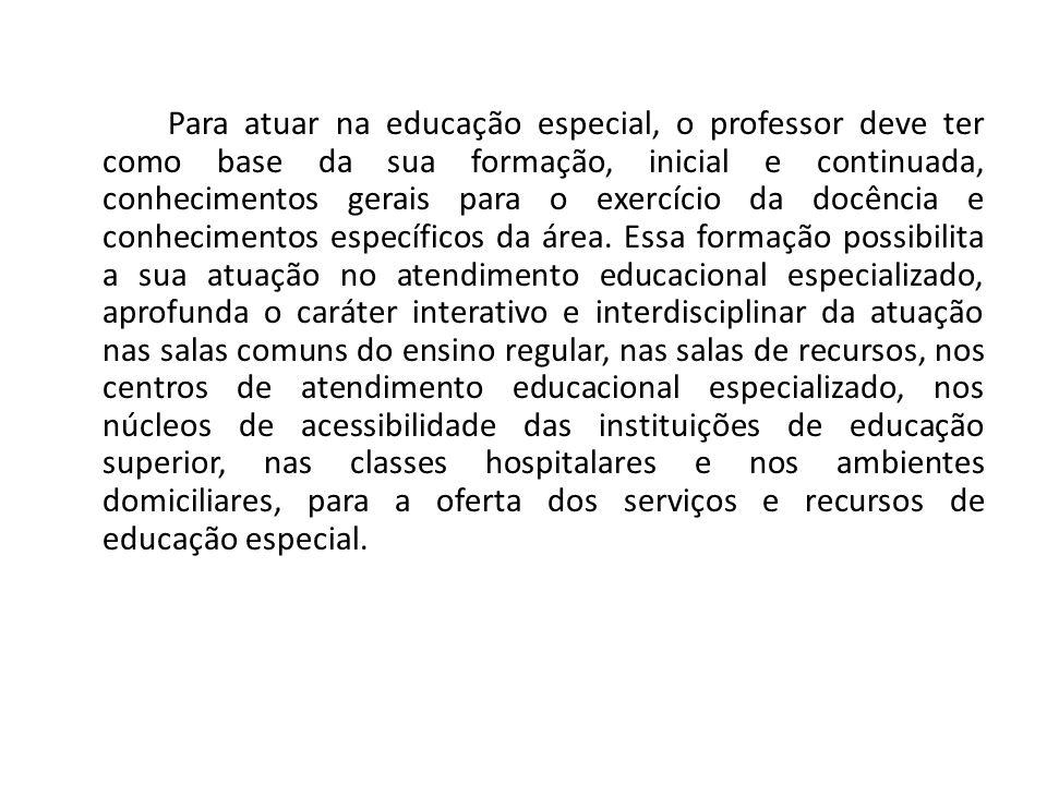 Para atuar na educação especial, o professor deve ter como base da sua formação, inicial e continuada, conhecimentos gerais para o exercício da docência e conhecimentos específicos da área.