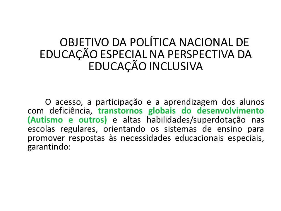 OBJETIVO DA POLÍTICA NACIONAL DE EDUCAÇÃO ESPECIAL NA PERSPECTIVA DA EDUCAÇÃO INCLUSIVA O acesso, a participação e a aprendizagem dos alunos com deficiência, transtornos globais do desenvolvimento (Autismo e outros) e altas habilidades/superdotação nas escolas regulares, orientando os sistemas de ensino para promover respostas às necessidades educacionais especiais, garantindo: