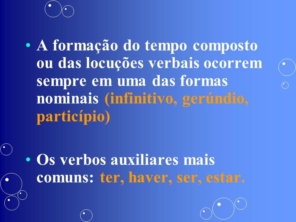 A formação do tempo composto ou das locuções verbais ocorrem sempre em uma das formas nominais (infinitivo, gerúndio, particípio)