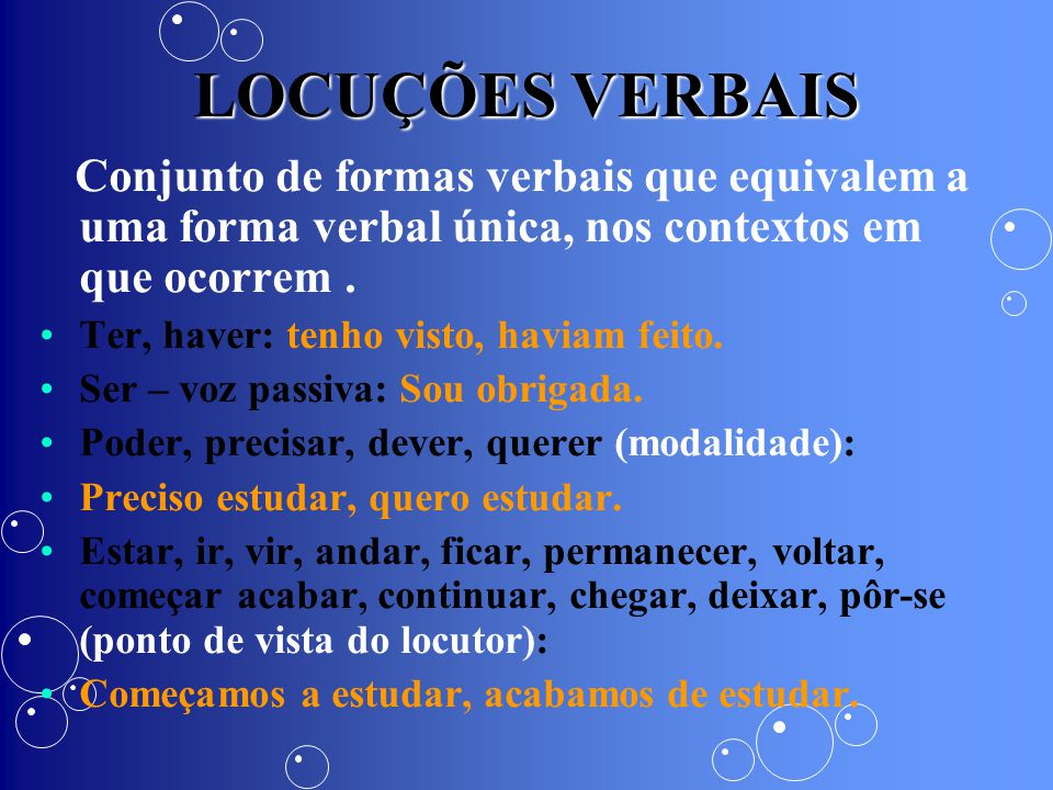 LOCUÇÕES VERBAIS Conjunto de formas verbais que equivalem a uma forma verbal única, nos contextos em que ocorrem .