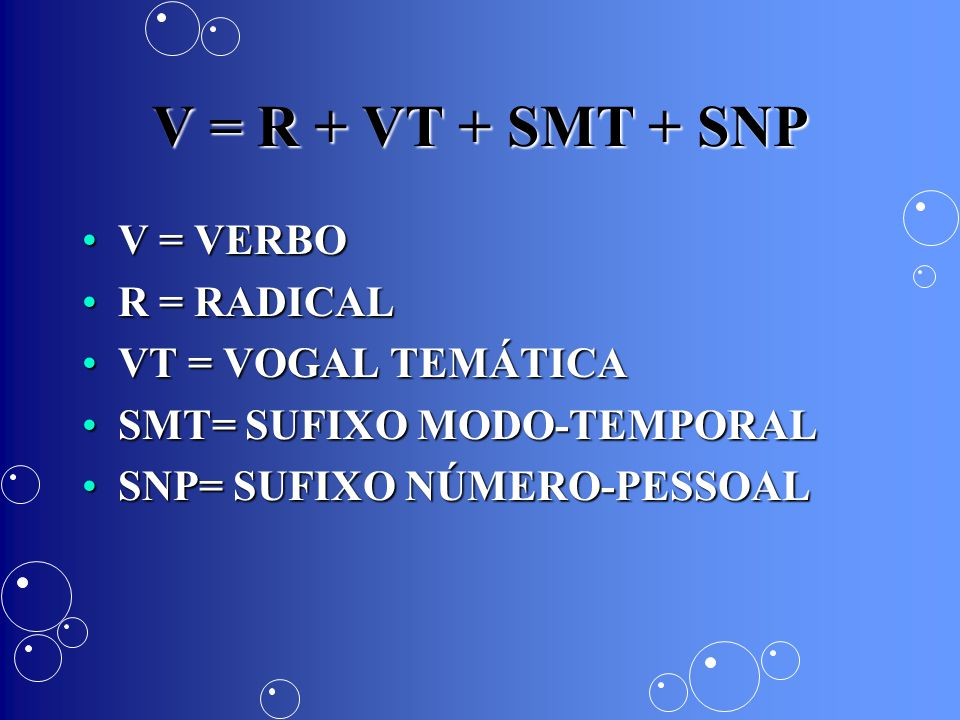 V = R + VT + SMT + SNP V = VERBO R = RADICAL VT = VOGAL TEMÁTICA