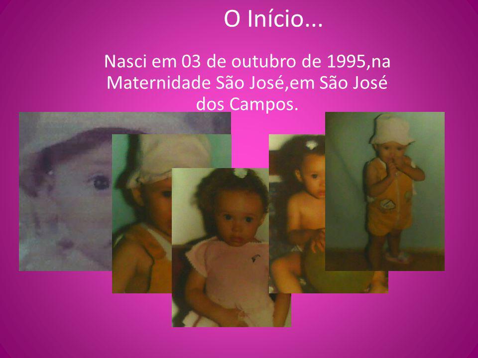 O Início... Nasci em 03 de outubro de 1995,na Maternidade São José,em São José dos Campos.