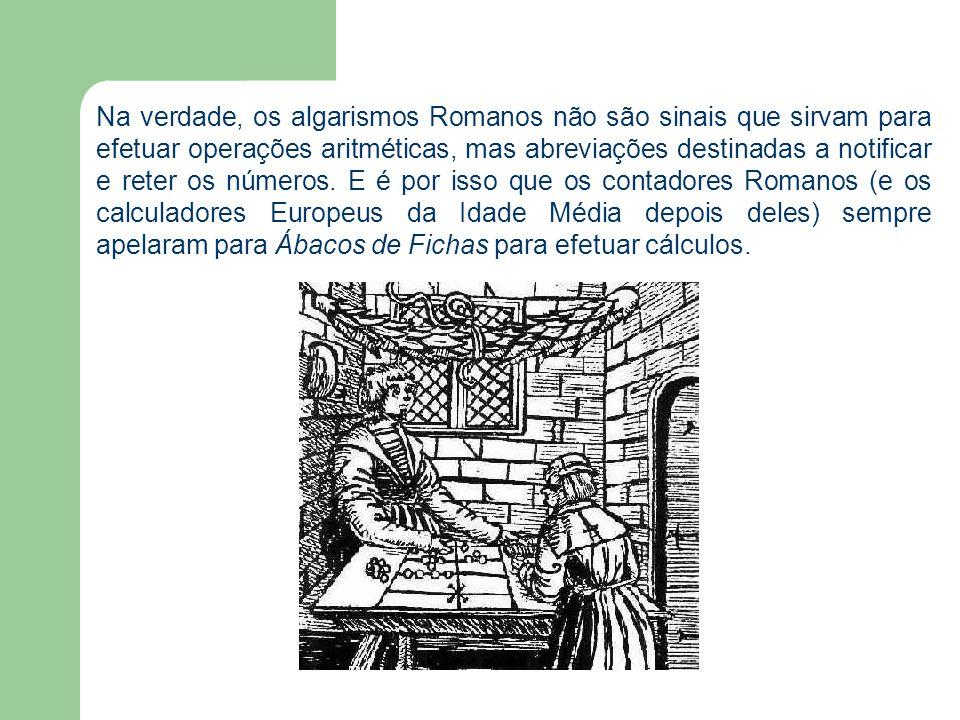 Na verdade, os algarismos Romanos não são sinais que sirvam para efetuar operações aritméticas, mas abreviações destinadas a notificar e reter os números.