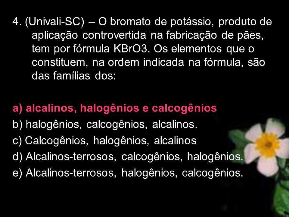 4. (Univali-SC) – O bromato de potássio, produto de aplicação controvertida na fabricação de pães, tem por fórmula KBrO3. Os elementos que o constituem, na ordem indicada na fórmula, são das famílias dos: