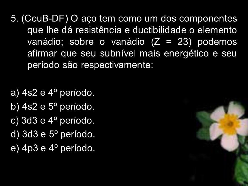 5. (CeuB-DF) O aço tem como um dos componentes que lhe dá resistência e ductibilidade o elemento vanádio; sobre o vanádio (Z = 23) podemos afirmar que seu subnível mais energético e seu período são respectivamente: