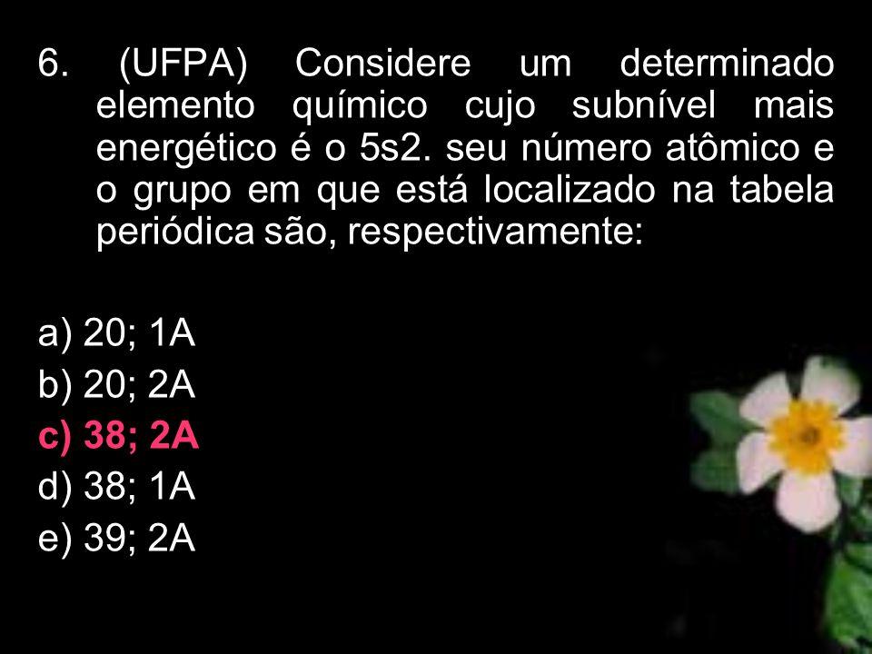 6. (UFPA) Considere um determinado elemento químico cujo subnível mais energético é o 5s2. seu número atômico e o grupo em que está localizado na tabela periódica são, respectivamente: