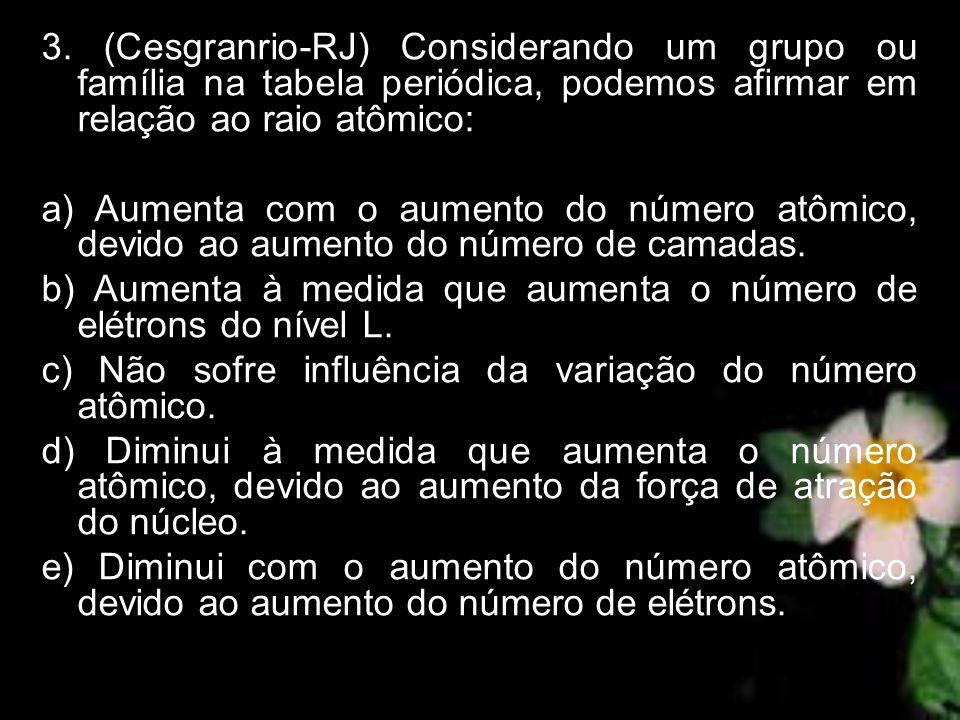 3. (Cesgranrio-RJ) Considerando um grupo ou família na tabela periódica, podemos afirmar em relação ao raio atômico: