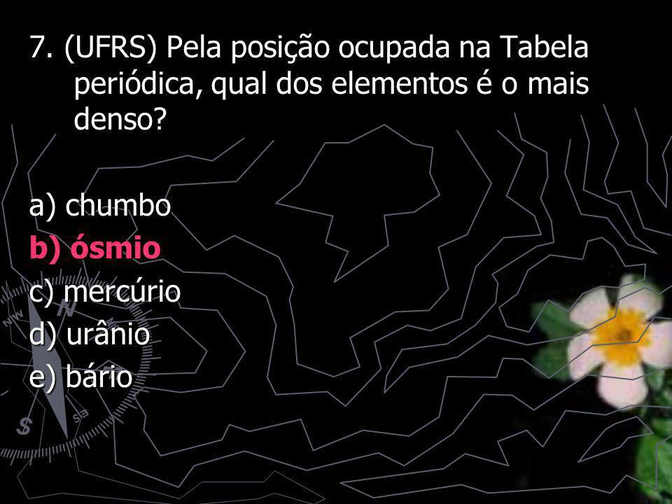 7. (UFRS) Pela posição ocupada na Tabela periódica, qual dos elementos é o mais denso