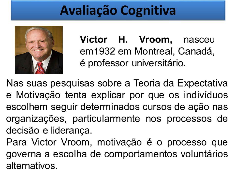 Avaliação Cognitiva Victor H. Vroom, nasceu em1932 em Montreal, Canadá, é professor universitário.