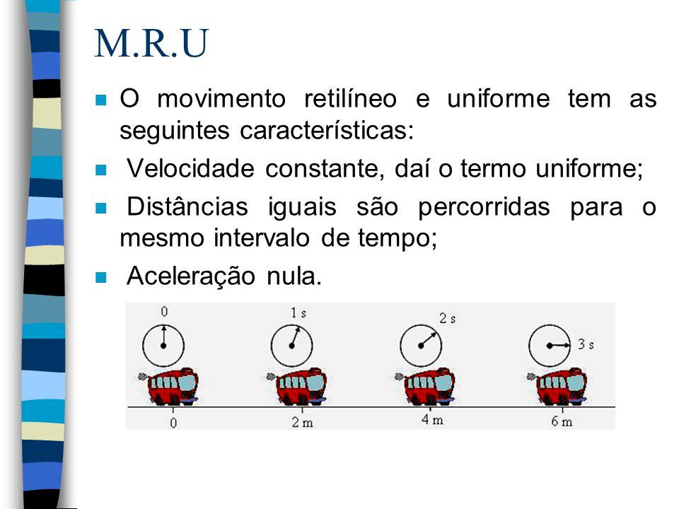 M.R.U O movimento retilíneo e uniforme tem as seguintes características: Velocidade constante, daí o termo uniforme;