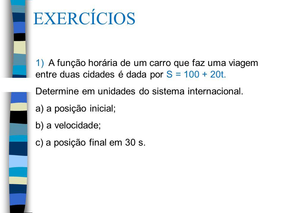 EXERCÍCIOS 1) A função horária de um carro que faz uma viagem entre duas cidades é dada por S = 100 + 20t.