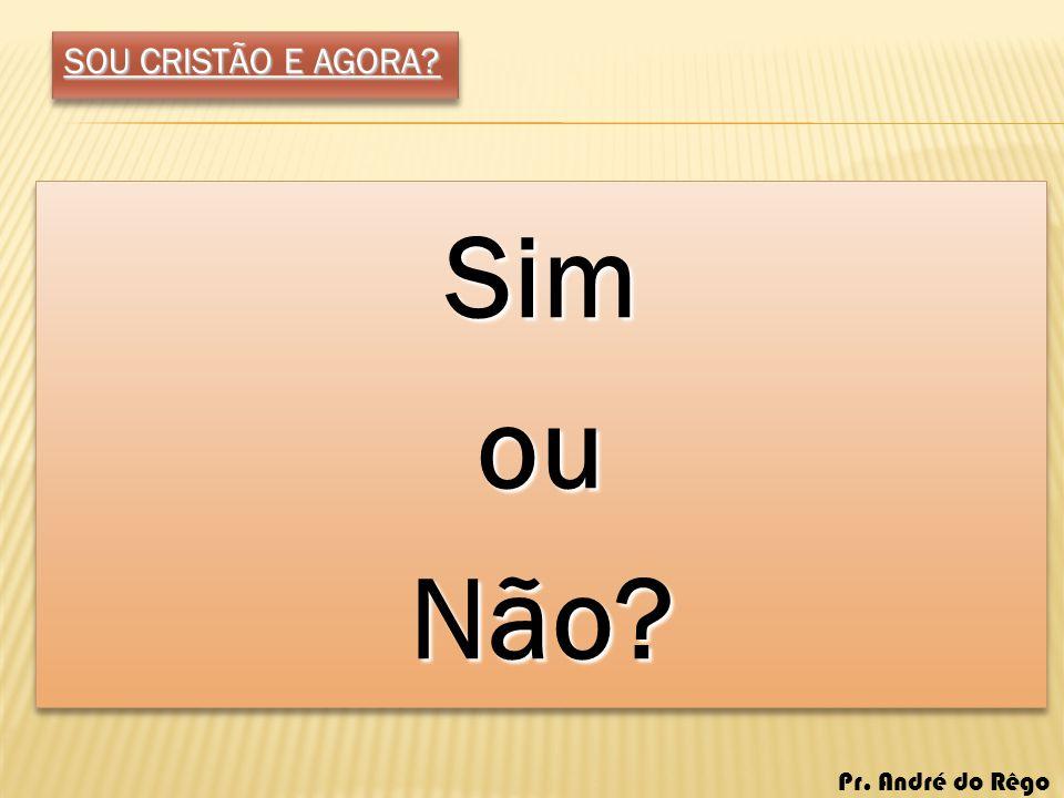 SOU CRISTÃO E AGORA Sim ou Não Pr. André do Rêgo