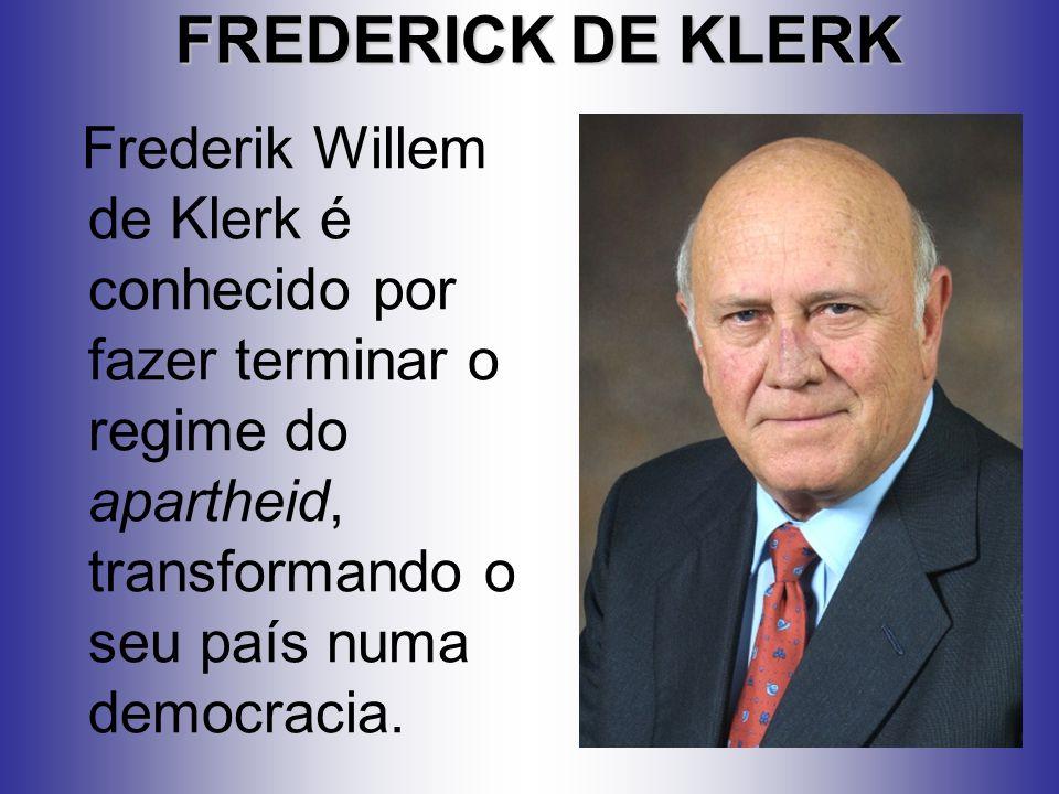 FREDERICK DE KLERK Frederik Willem de Klerk é conhecido por fazer terminar o regime do apartheid, transformando o seu país numa democracia.
