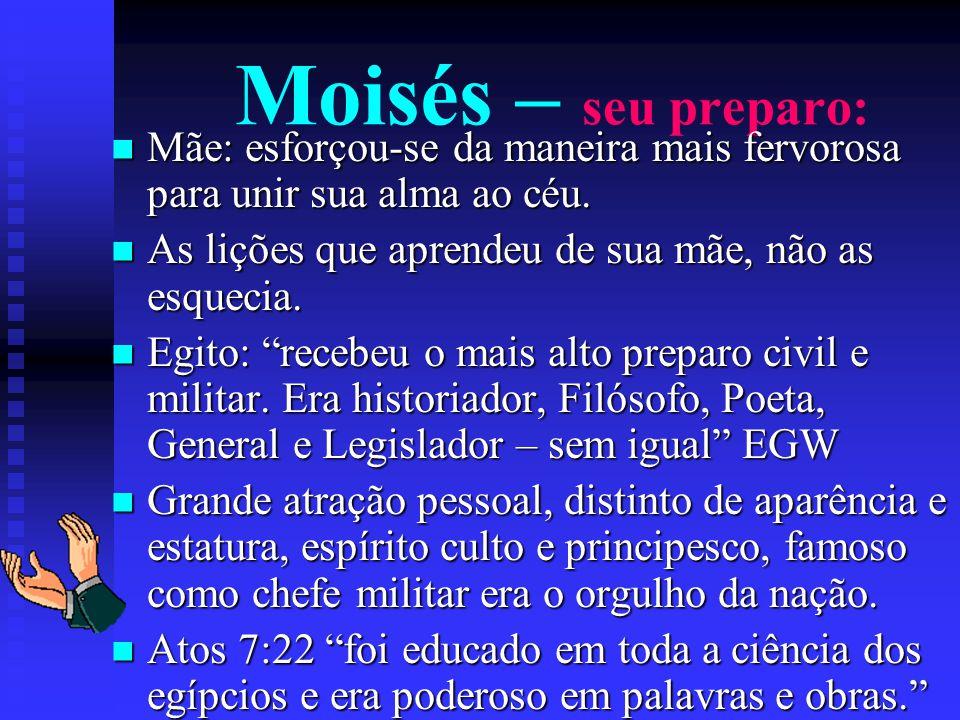 Moisés – seu preparo: Mãe: esforçou-se da maneira mais fervorosa para unir sua alma ao céu. As lições que aprendeu de sua mãe, não as esquecia.