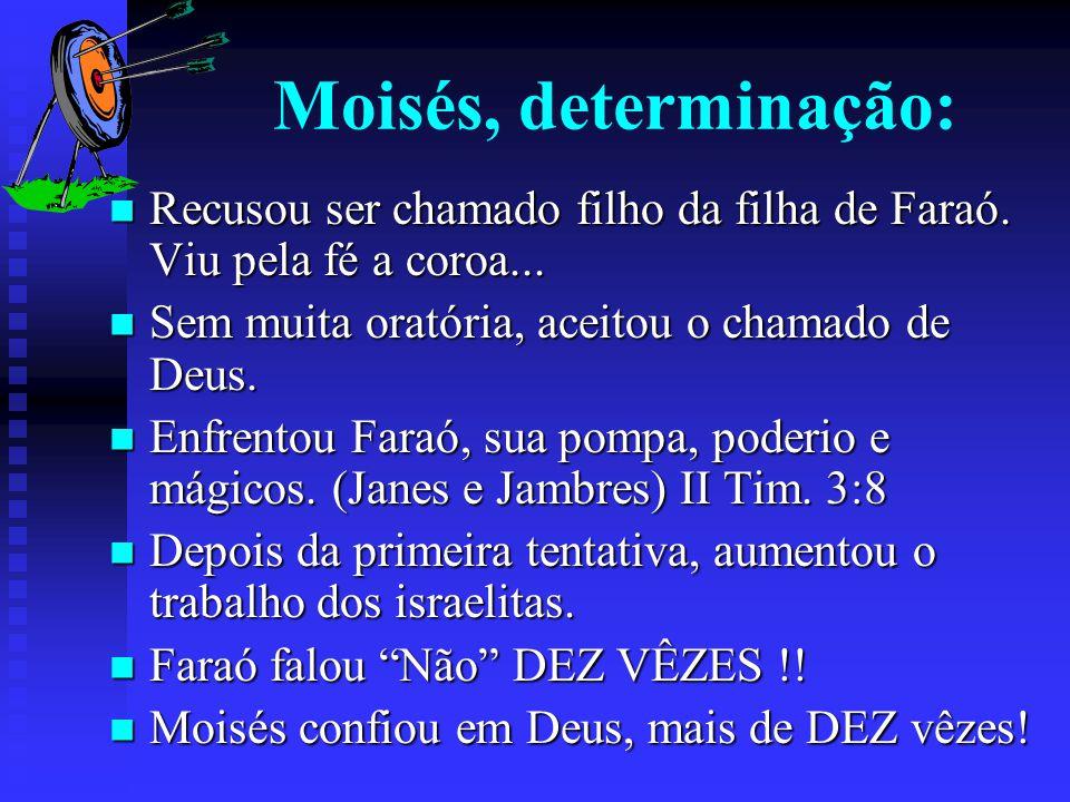 Moisés, determinação: Recusou ser chamado filho da filha de Faraó. Viu pela fé a coroa... Sem muita oratória, aceitou o chamado de Deus.